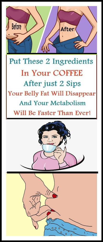 PUT THESE 2 INGREDIENTS IN YOUR COFFEE AFTER JUST 2 SIPS YOUR BELLY FAT WILL DISAPPEAR PUT THESE 2 INGREDIENTS IN YOUR COFFEE AFTER JUST 2 SIPS YOUR BELLY FAT WILL DISAPPEAR