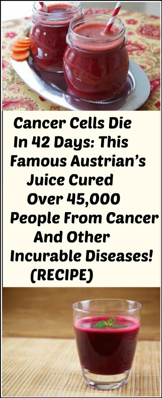 123 Cancer Cells Die In 42 Days: This Famous Austrian's Juice Cured Over 45,000 People From Cancer And Other Incurable Diseases! (RECIPE)