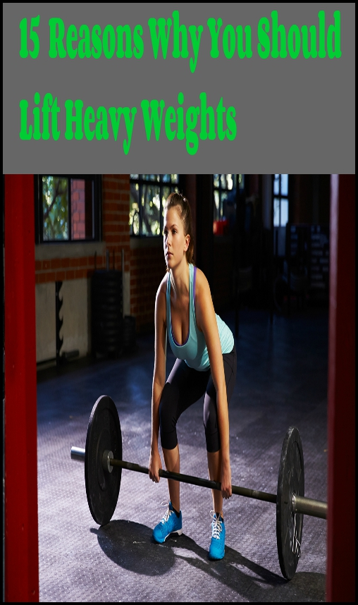 15 Reasons Why You Should Lift Heavy Weights