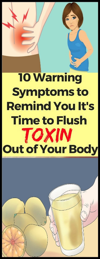 Here 10 Warning Symptoms To Remind You It's Time to Flush Toxin Out Of Your Body 1 Here 10 Warning Symptoms To Remind You It's Time to Flush Toxin Out Of Your Body!!!