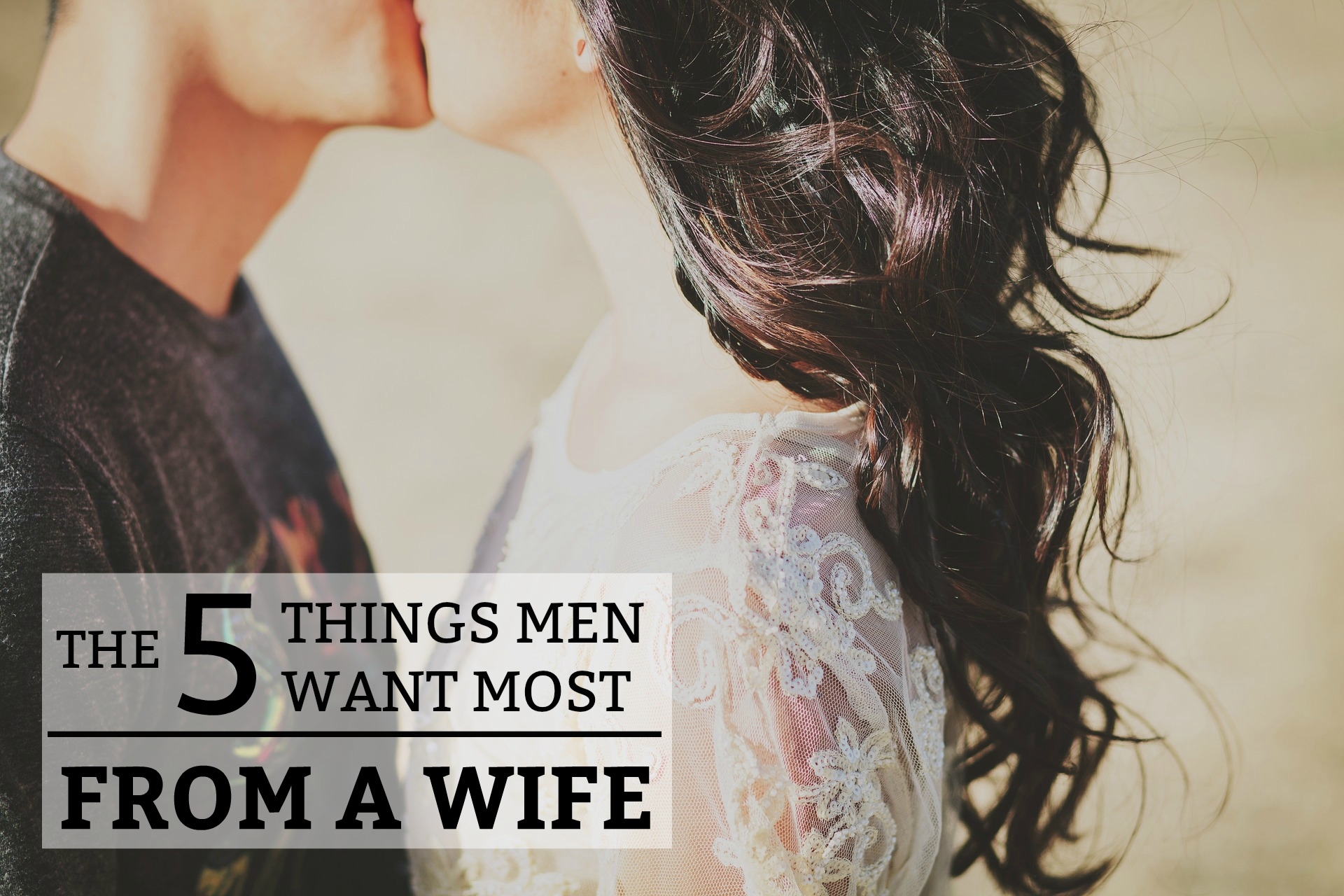 The 5 Things Men Want Most from a Wife The 5 Things Men Want Most from a Wife