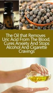13 9 173x300 THE OIL THAT REMOVES URIC ACID FROM THE BLOOD , CURES ANXIETY AND STOPS ALCOHOL AND CIGARETTE CRAVINGS